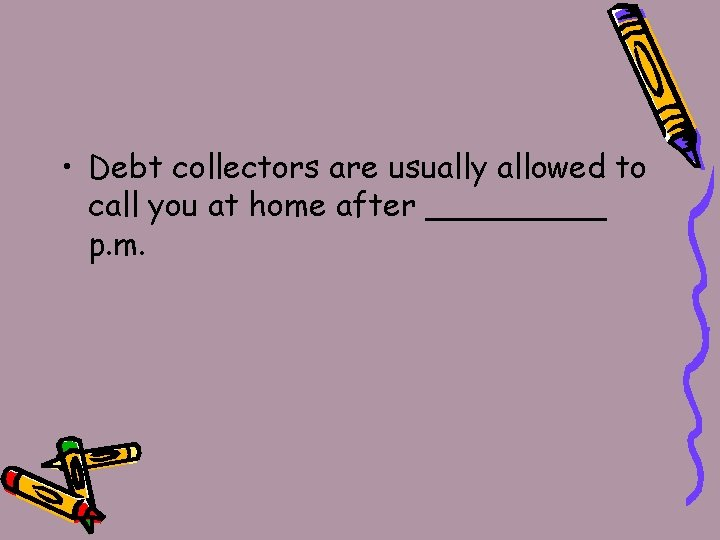 • Debt collectors are usually allowed to call you at home after _____