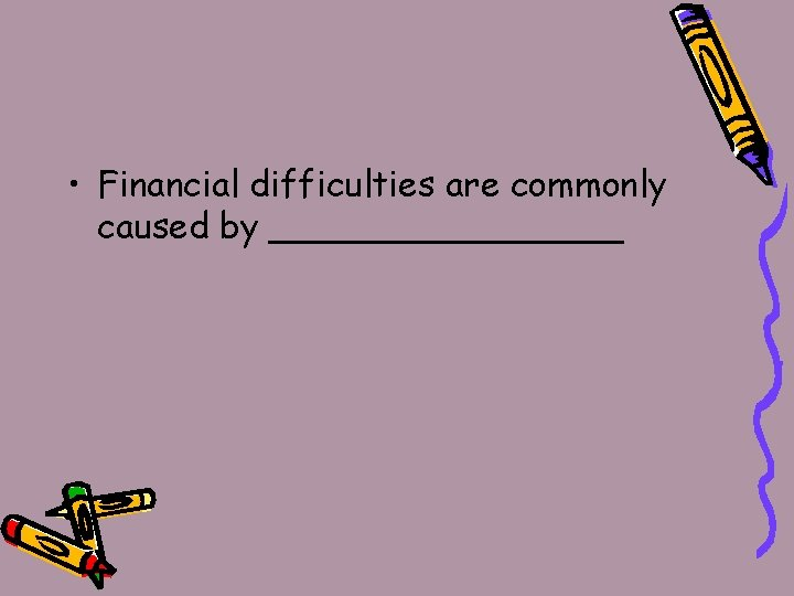 • Financial difficulties are commonly caused by ________