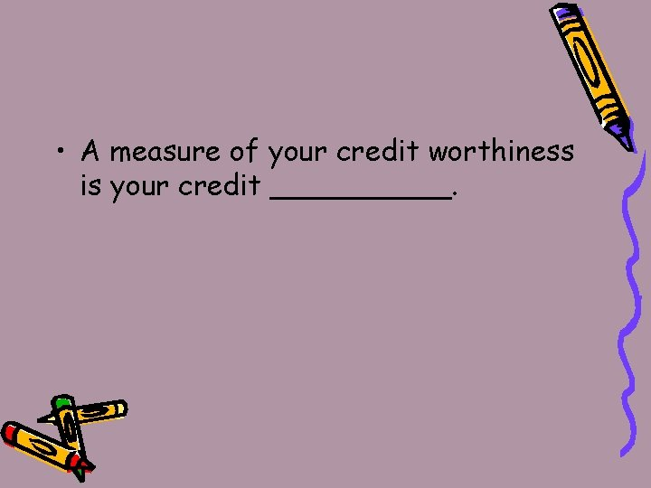 • A measure of your credit worthiness is your credit _____.