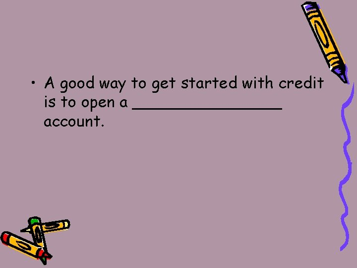• A good way to get started with credit is to open a