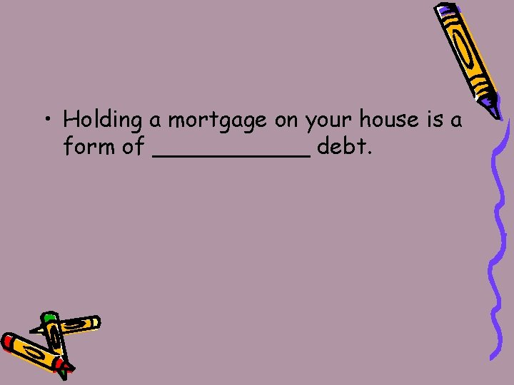 • Holding a mortgage on your house is a form of ______ debt.