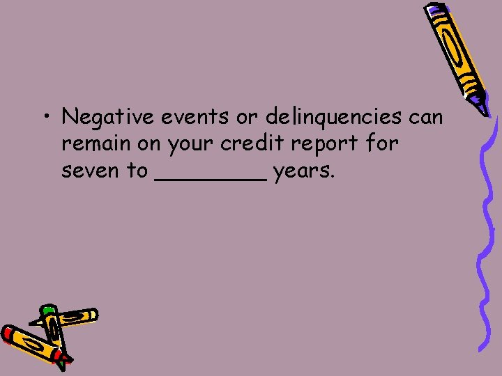 • Negative events or delinquencies can remain on your credit report for seven