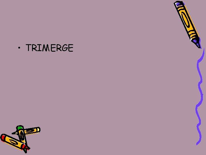 • TRIMERGE