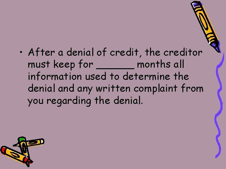 • After a denial of credit, the creditor must keep for ______ months