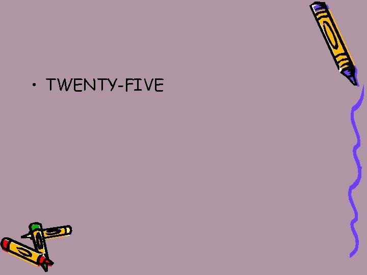 • TWENTY-FIVE
