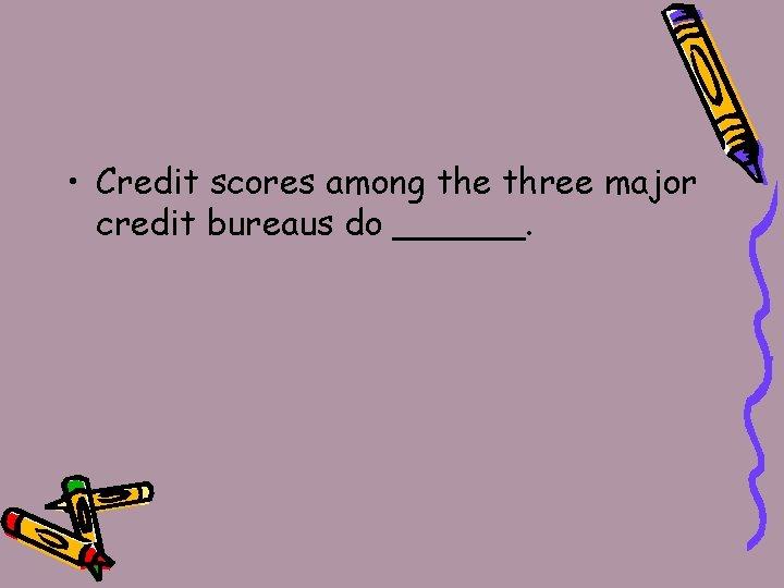 • Credit scores among the three major credit bureaus do ______.