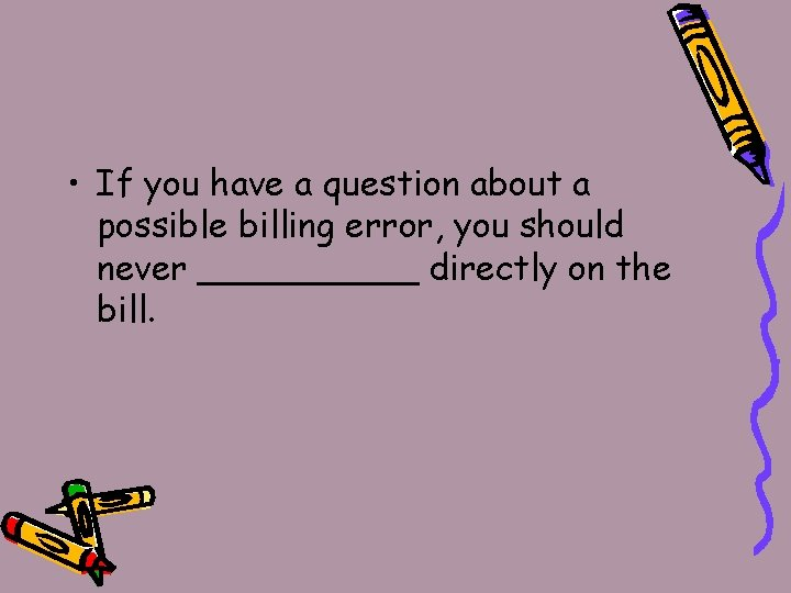 • If you have a question about a possible billing error, you should