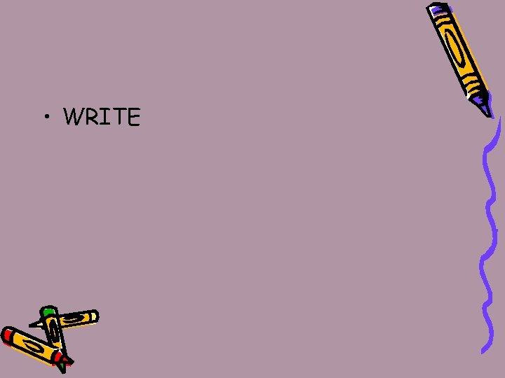 • WRITE