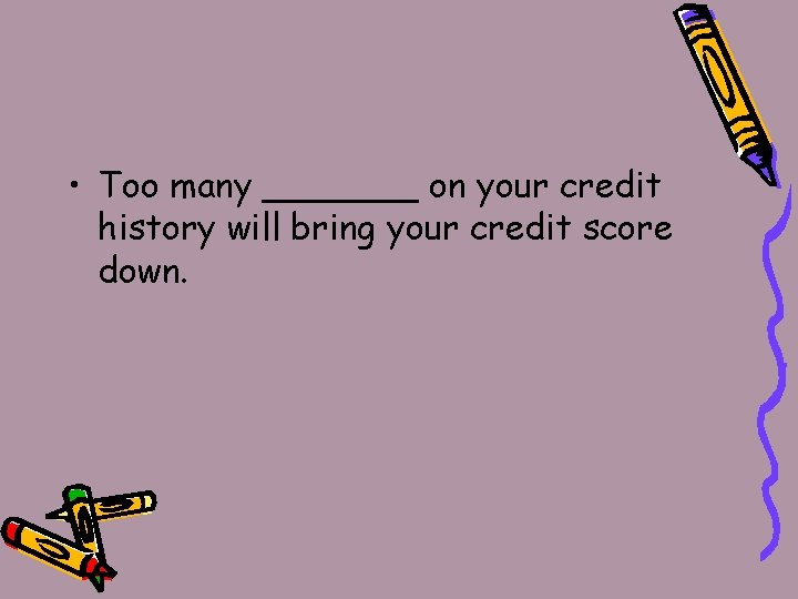 • Too many _______ on your credit history will bring your credit score