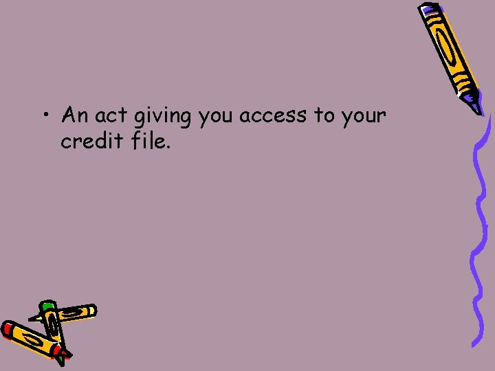• An act giving you access to your credit file.