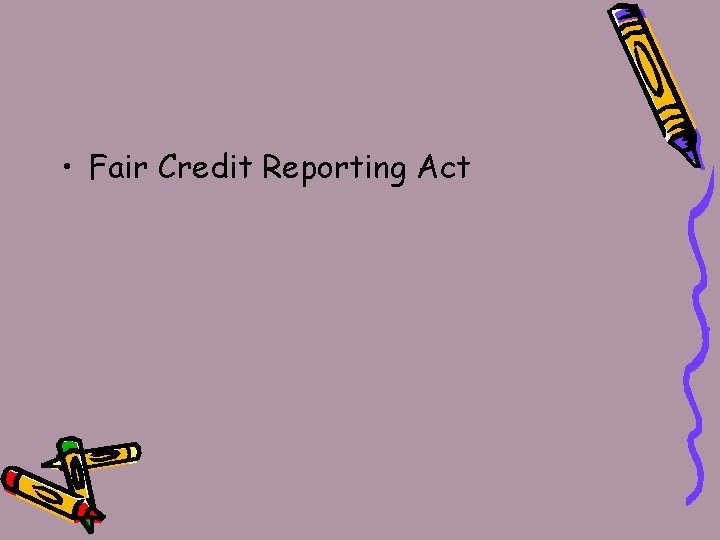 • Fair Credit Reporting Act
