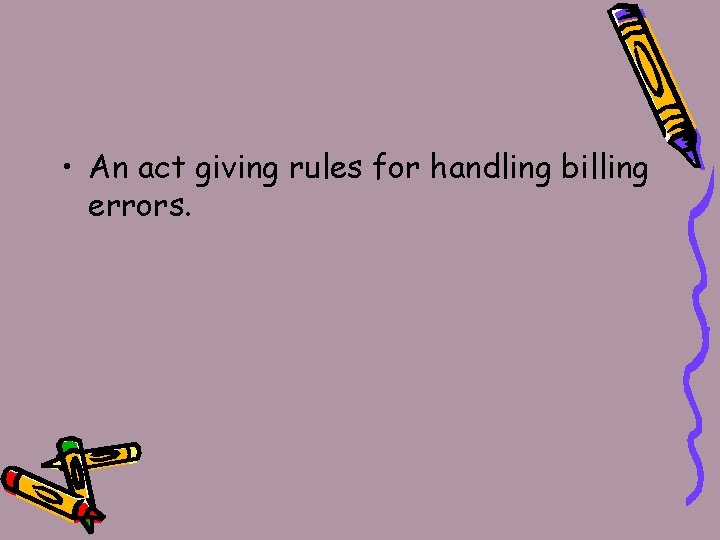 • An act giving rules for handling billing errors.