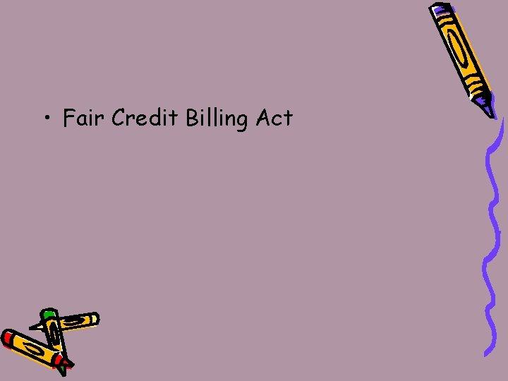 • Fair Credit Billing Act