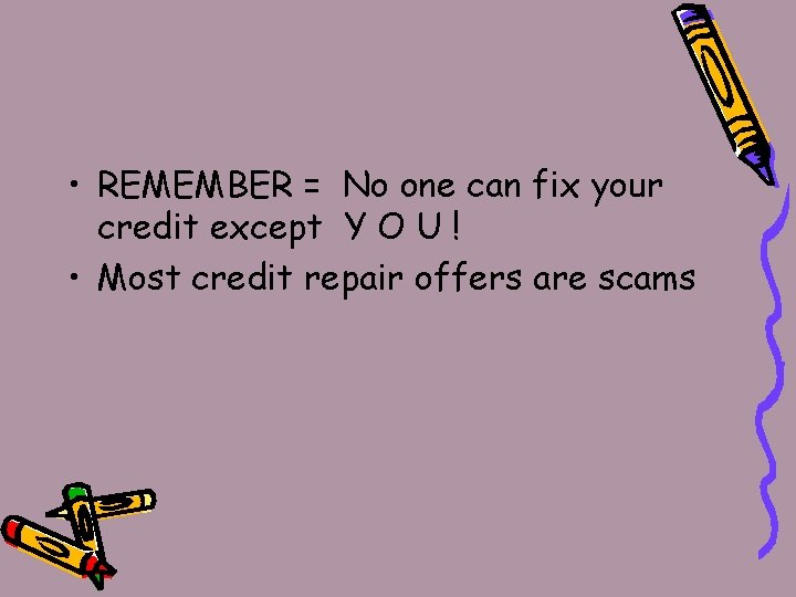 • REMEMBER = No one can fix your credit except Y O U