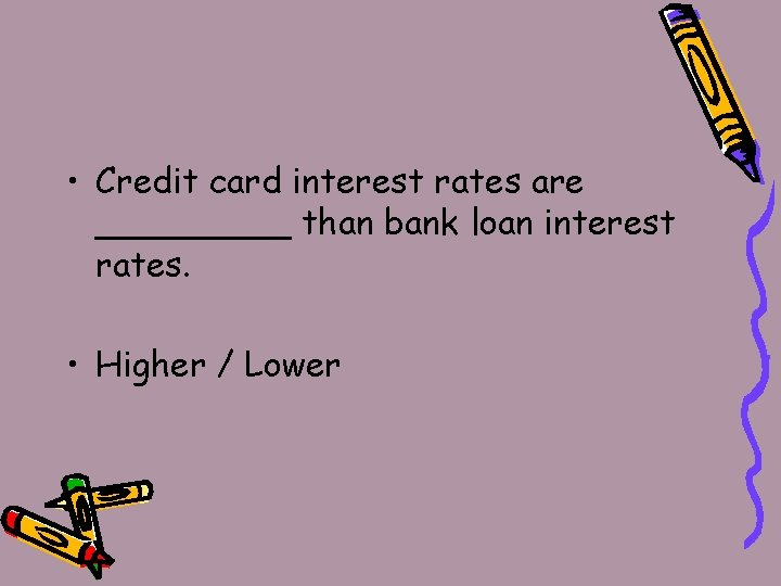 • Credit card interest rates are _____ than bank loan interest rates. •