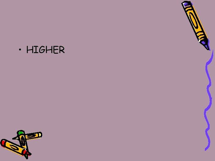 • HIGHER
