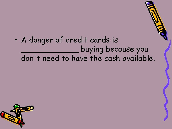 • A danger of credit cards is ______ buying because you don't need