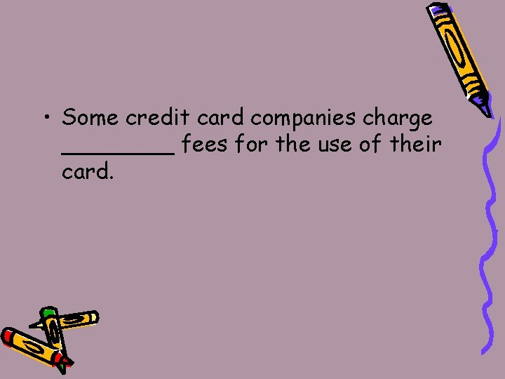 • Some credit card companies charge ____ fees for the use of their