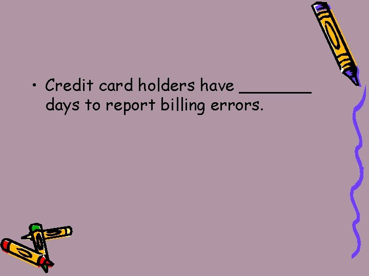 • Credit card holders have _______ days to report billing errors.