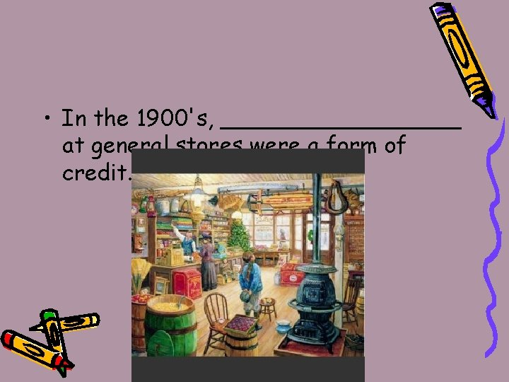 • In the 1900's, _________ at general stores were a form of credit.
