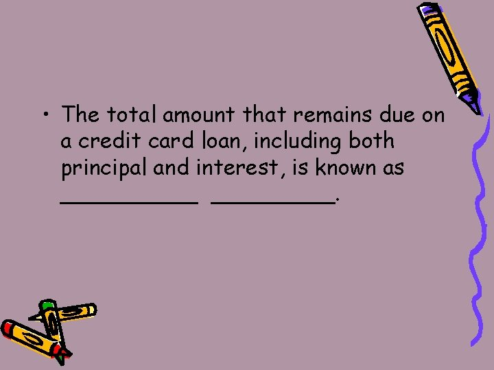 • The total amount that remains due on a credit card loan, including