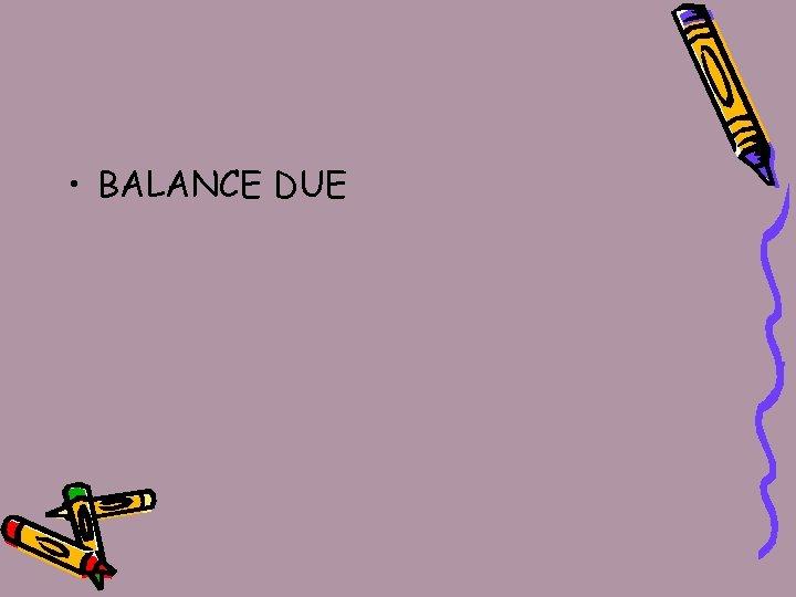 • BALANCE DUE