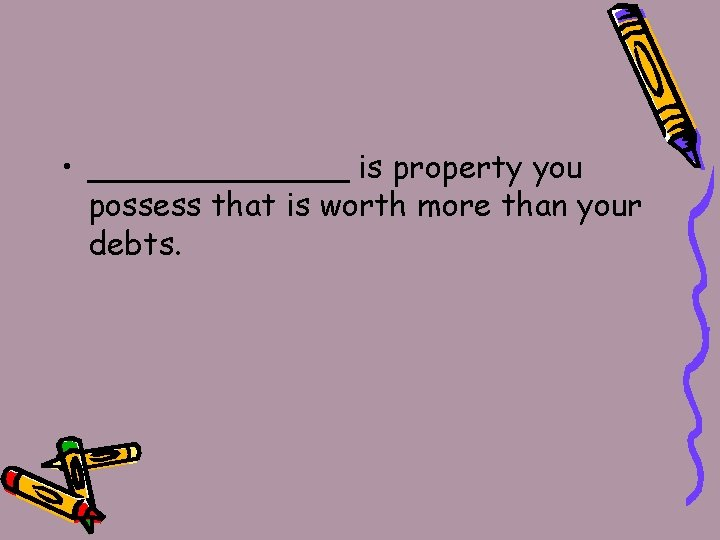 • _______ is property you possess that is worth more than your debts.