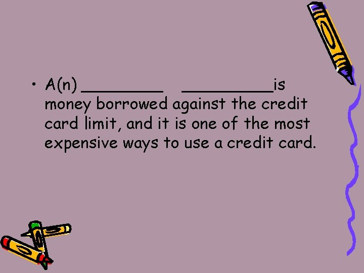 • A(n) _________is money borrowed against the credit card limit, and it is