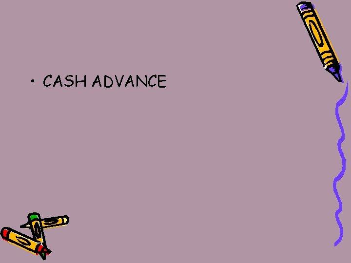 • CASH ADVANCE