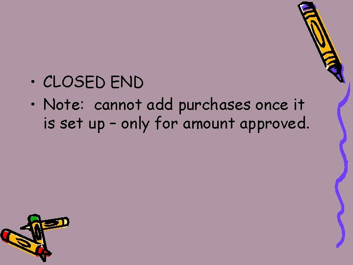 • CLOSED END • Note: cannot add purchases once it is set up