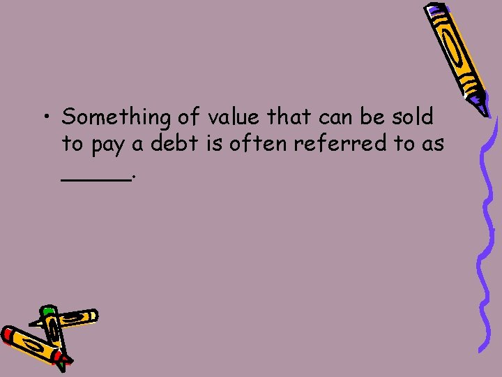 • Something of value that can be sold to pay a debt is