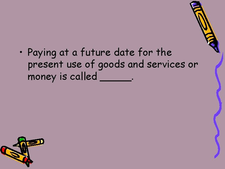 • Paying at a future date for the present use of goods and