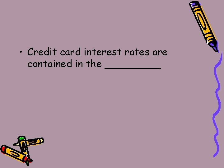 • Credit card interest rates are contained in the _____