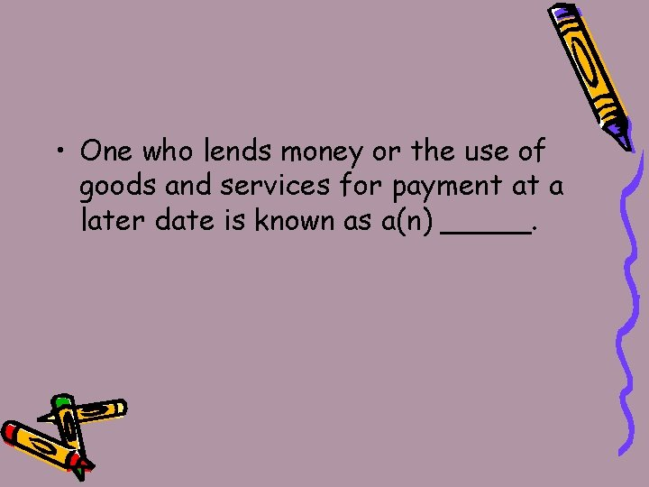 • One who lends money or the use of goods and services for