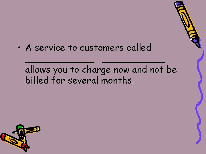 • A service to customers called ______ allows you to charge now and