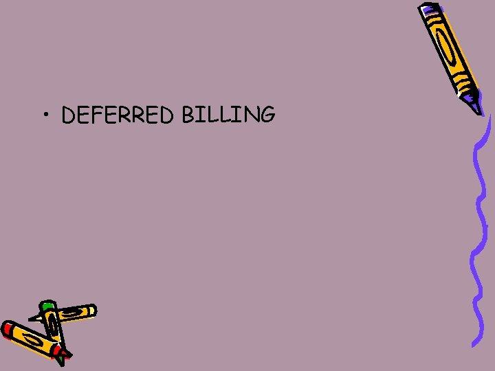 • DEFERRED BILLING