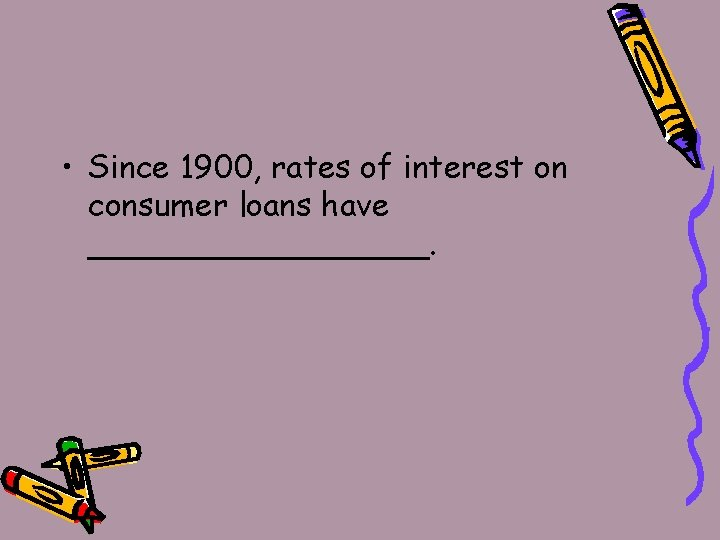 • Since 1900, rates of interest on consumer loans have _________.