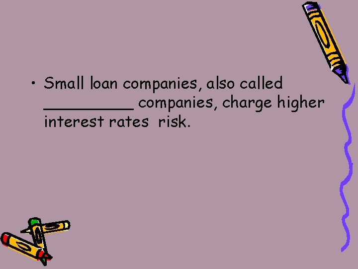 • Small loan companies, also called _____ companies, charge higher interest rates risk.