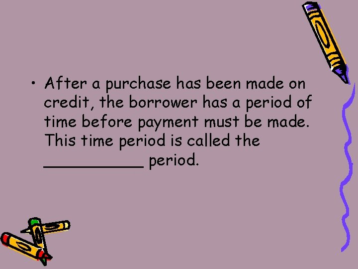 • After a purchase has been made on credit, the borrower has a