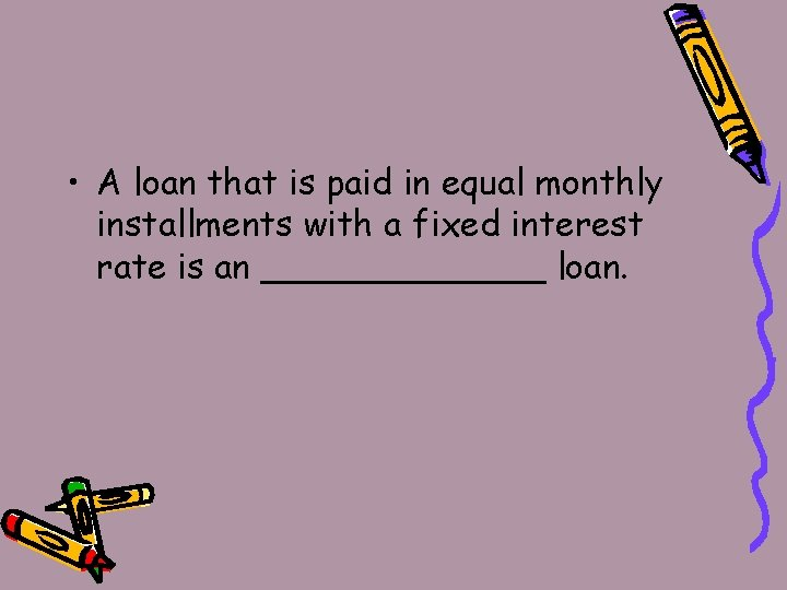 • A loan that is paid in equal monthly installments with a fixed