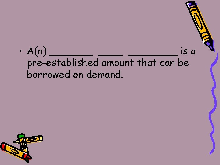 • A(n) _______ is a pre-established amount that can be borrowed on demand.