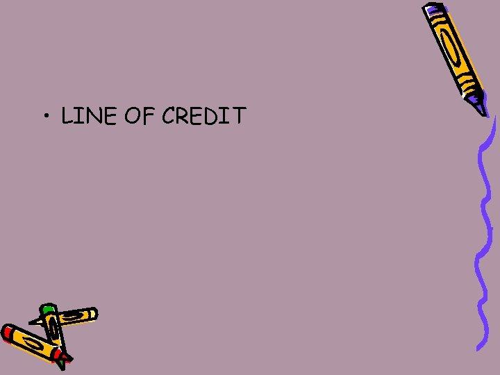 • LINE OF CREDIT