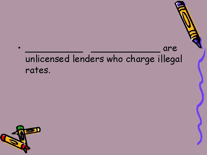 • ____________ are unlicensed lenders who charge illegal rates.