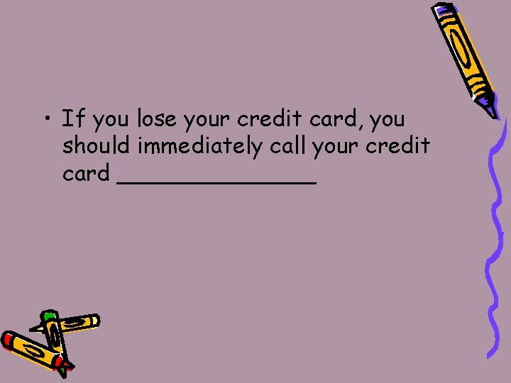 • If you lose your credit card, you should immediately call your credit