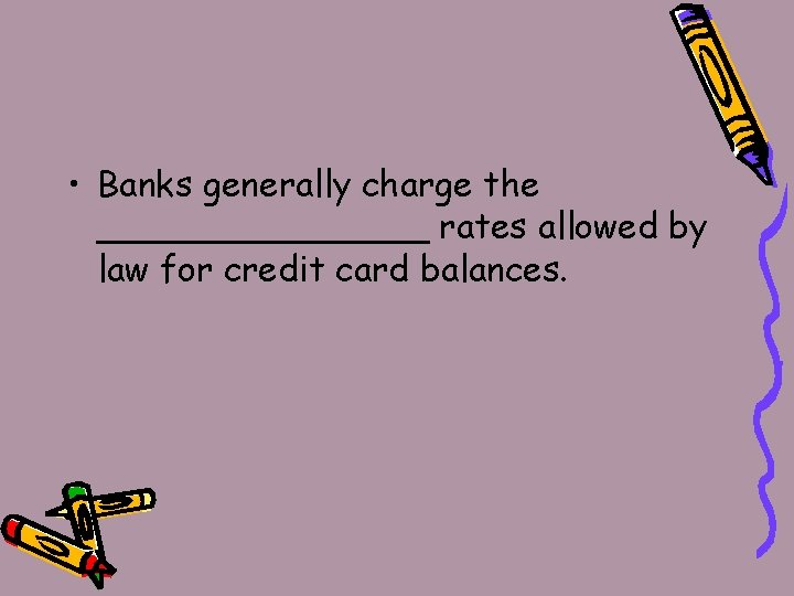 • Banks generally charge the ________ rates allowed by law for credit card