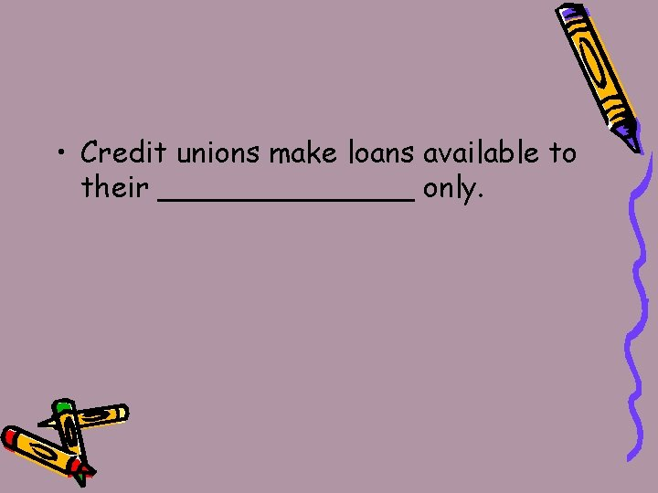 • Credit unions make loans available to their _______ only.