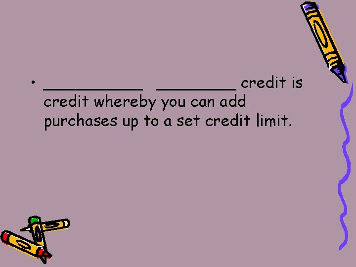 • _____ credit is credit whereby you can add purchases up to a
