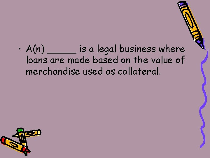 • A(n) _____ is a legal business where loans are made based on