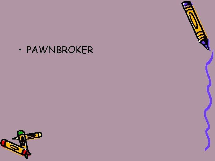 • PAWNBROKER