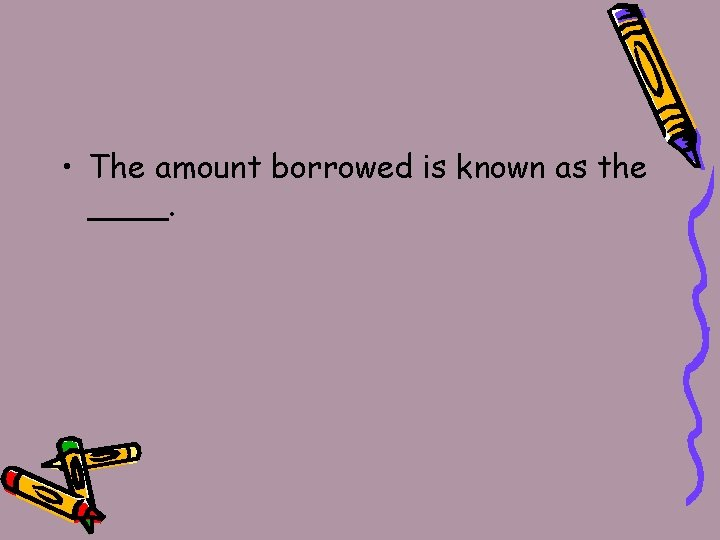• The amount borrowed is known as the ____.